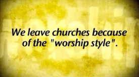 we leave churches because of worship style